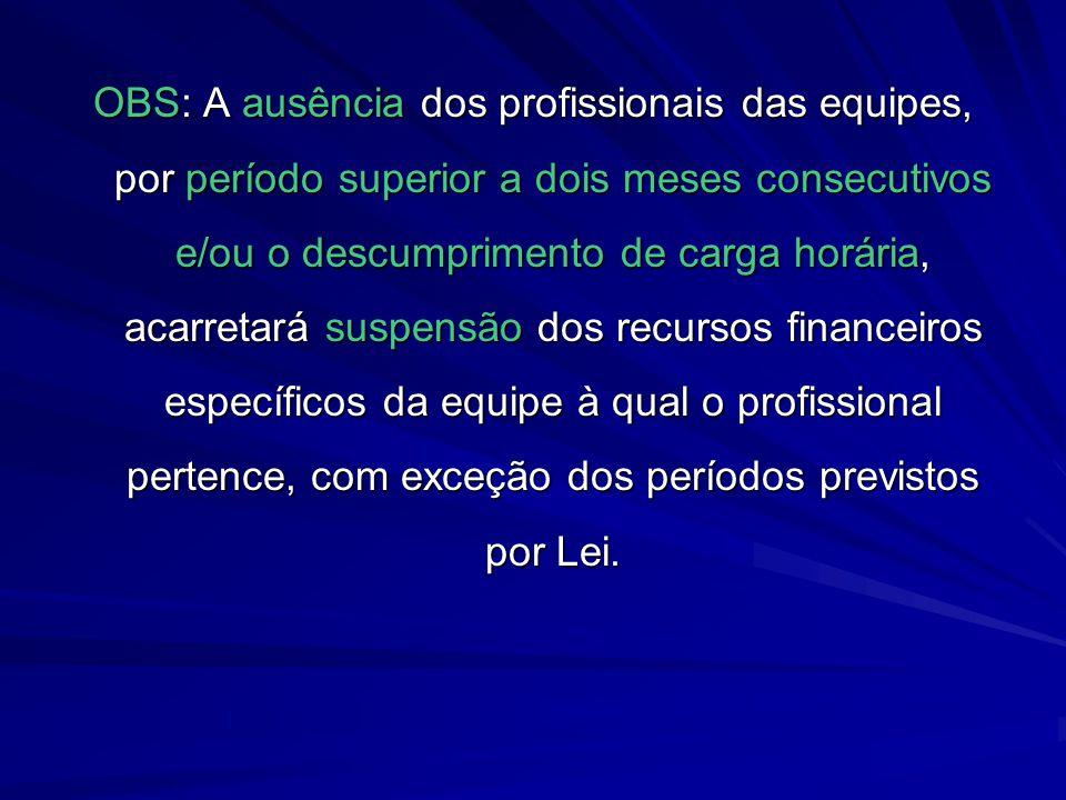 OBS: A ausência dos profissionais das equipes, por período superior a dois meses consecutivos e/ou o descumprimento de carga horária, acarretará suspensão dos recursos financeiros específicos da equipe à qual o profissional pertence, com exceção dos períodos previstos por Lei.