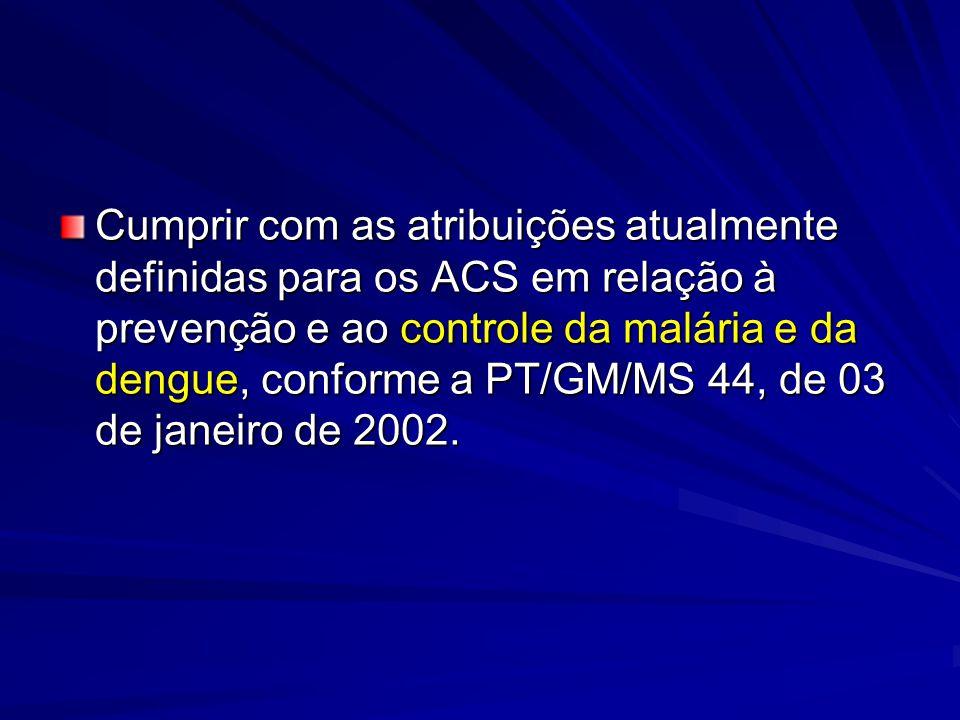 Cumprir com as atribuições atualmente definidas para os ACS em relação à prevenção e ao controle da malária e da dengue, conforme a PT/GM/MS 44, de 03 de janeiro de 2002.