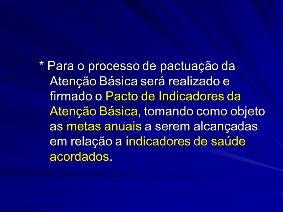 * Para o processo de pactuação da Atenção Básica será realizado e firmado o Pacto de Indicadores da Atenção Básica, tomando como objeto as metas anuais a serem alcançadas em relação a indicadores de saúde acordados.