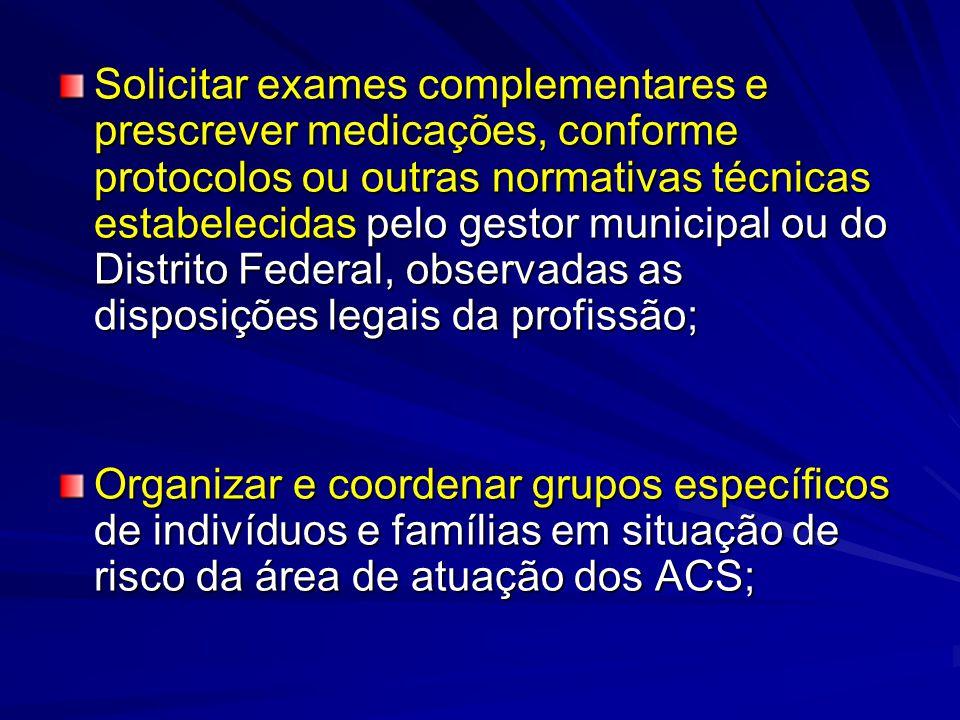 Solicitar exames complementares e prescrever medicações, conforme protocolos ou outras normativas técnicas estabelecidas pelo gestor municipal ou do Distrito Federal, observadas as disposições legais da profissão;