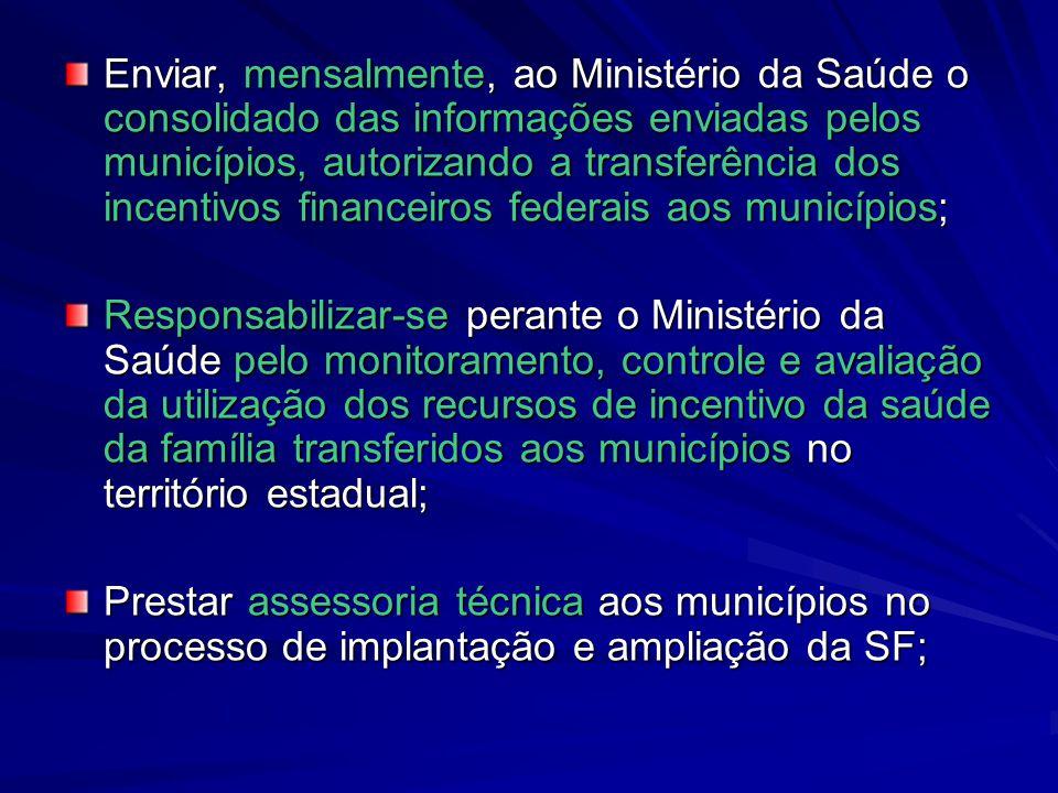Enviar, mensalmente, ao Ministério da Saúde o consolidado das informações enviadas pelos municípios, autorizando a transferência dos incentivos financeiros federais aos municípios;