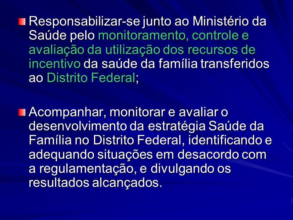 Responsabilizar-se junto ao Ministério da Saúde pelo monitoramento, controle e avaliação da utilização dos recursos de incentivo da saúde da família transferidos ao Distrito Federal;