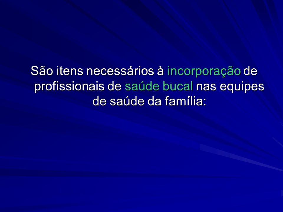São itens necessários à incorporação de profissionais de saúde bucal nas equipes de saúde da família: