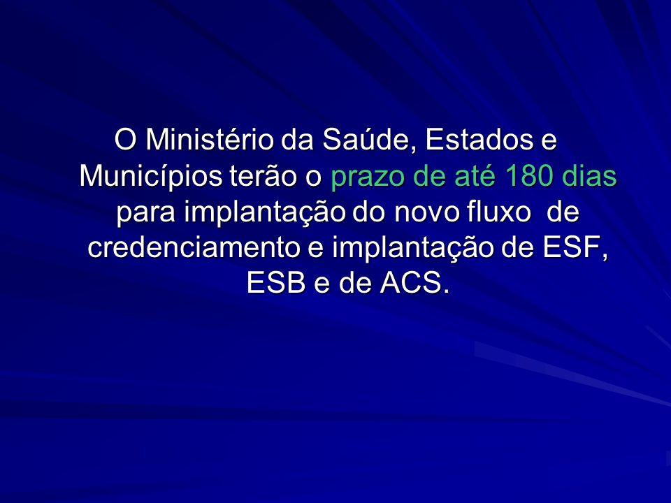 O Ministério da Saúde, Estados e Municípios terão o prazo de até 180 dias para implantação do novo fluxo de credenciamento e implantação de ESF, ESB e de ACS.