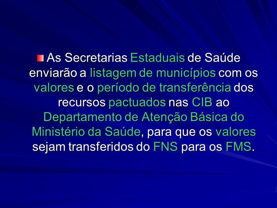 As Secretarias Estaduais de Saúde enviarão a listagem de municípios com os valores e o período de transferência dos recursos pactuados nas CIB ao Departamento de Atenção Básica do Ministério da Saúde, para que os valores sejam transferidos do FNS para os FMS.