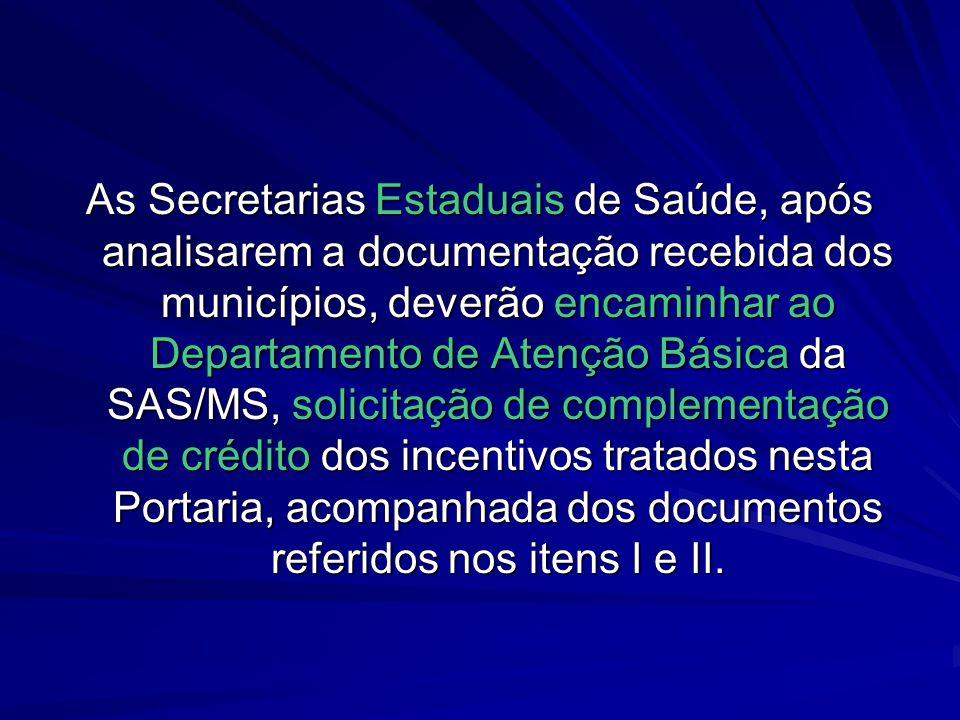 As Secretarias Estaduais de Saúde, após analisarem a documentação recebida dos municípios, deverão encaminhar ao Departamento de Atenção Básica da SAS/MS, solicitação de complementação de crédito dos incentivos tratados nesta Portaria, acompanhada dos documentos referidos nos itens I e II.