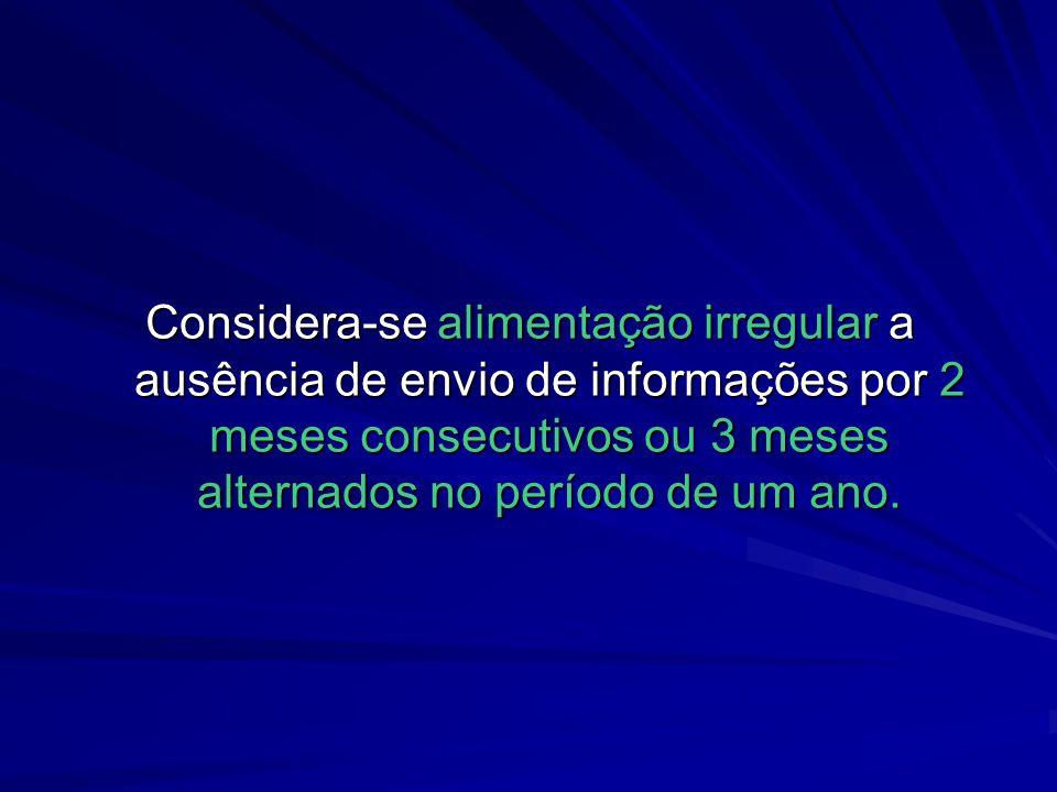Considera-se alimentação irregular a ausência de envio de informações por 2 meses consecutivos ou 3 meses alternados no período de um ano.