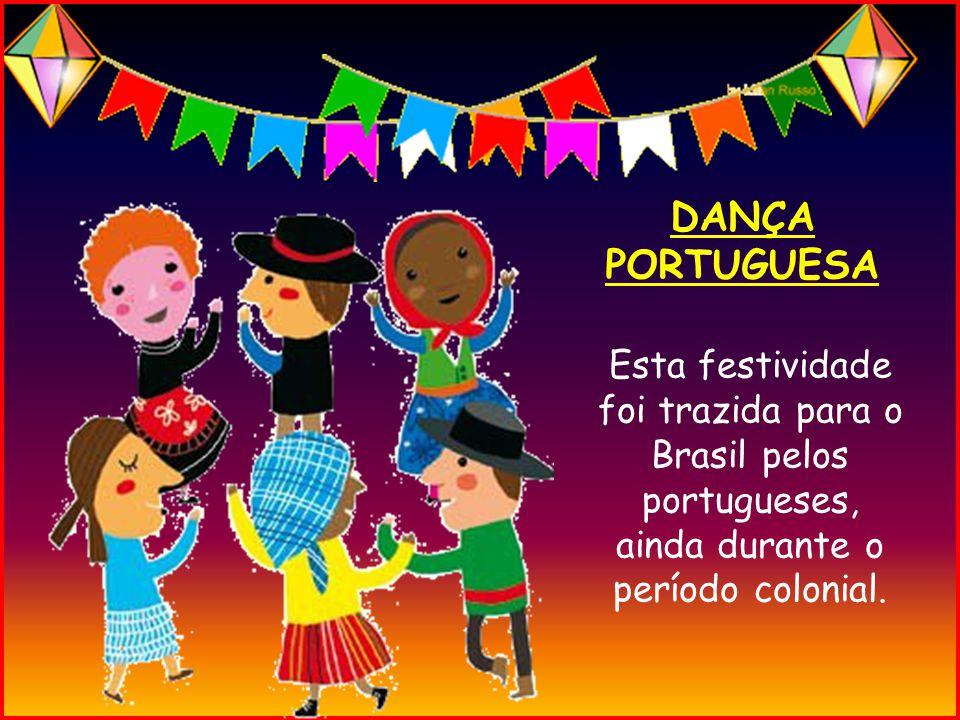 DANÇA PORTUGUESA Esta festividade foi trazida para o Brasil pelos portugueses, ainda durante o período colonial.