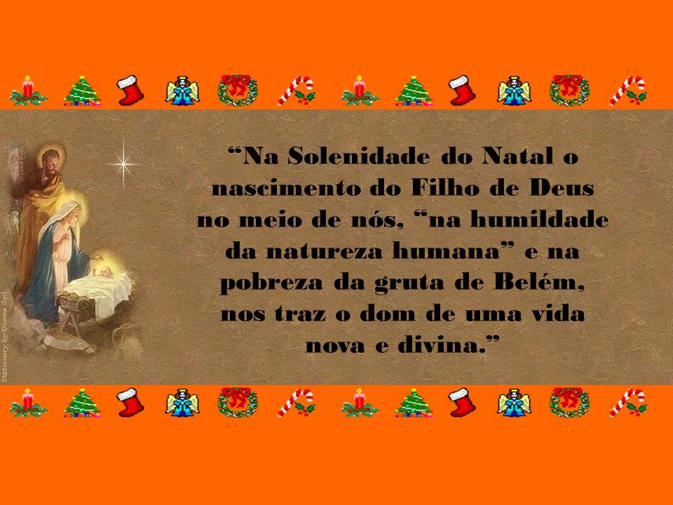Na Solenidade do Natal o nascimento do Filho de Deus no meio de nós, na humildade da natureza humana e na pobreza da gruta de Belém, nos traz o dom de uma vida nova e divina.