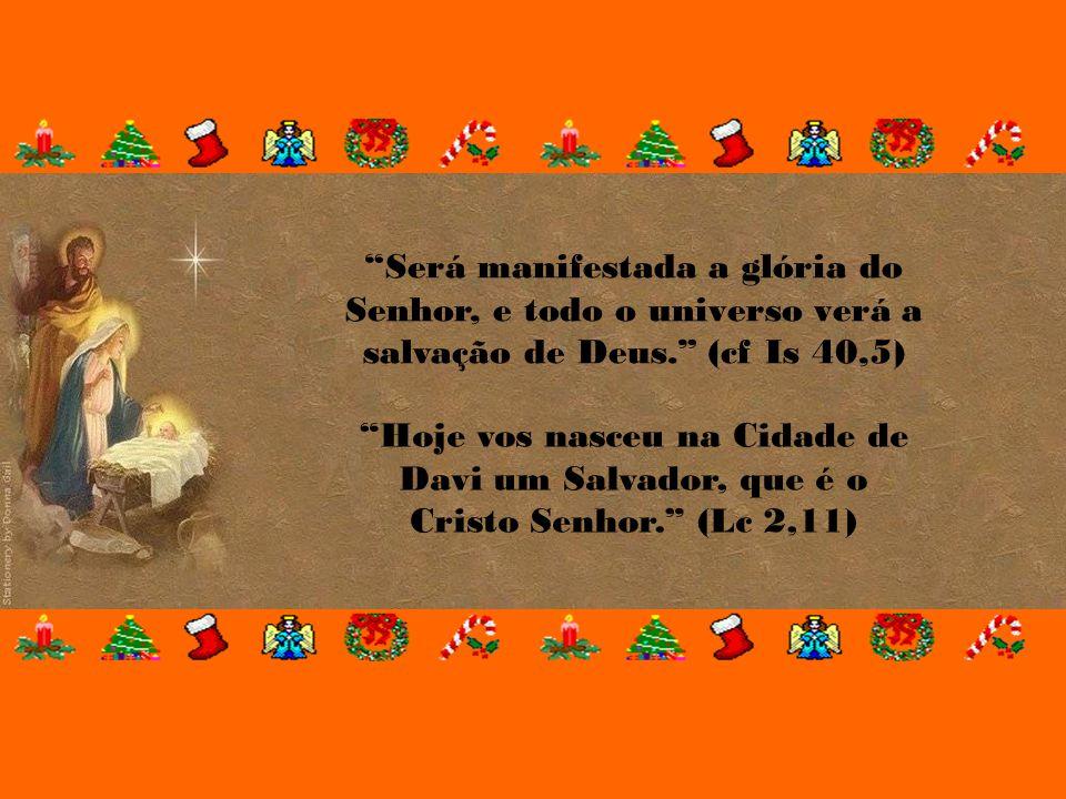 Será manifestada a glória do Senhor, e todo o universo verá a salvação de Deus. (cf Is 40,5)