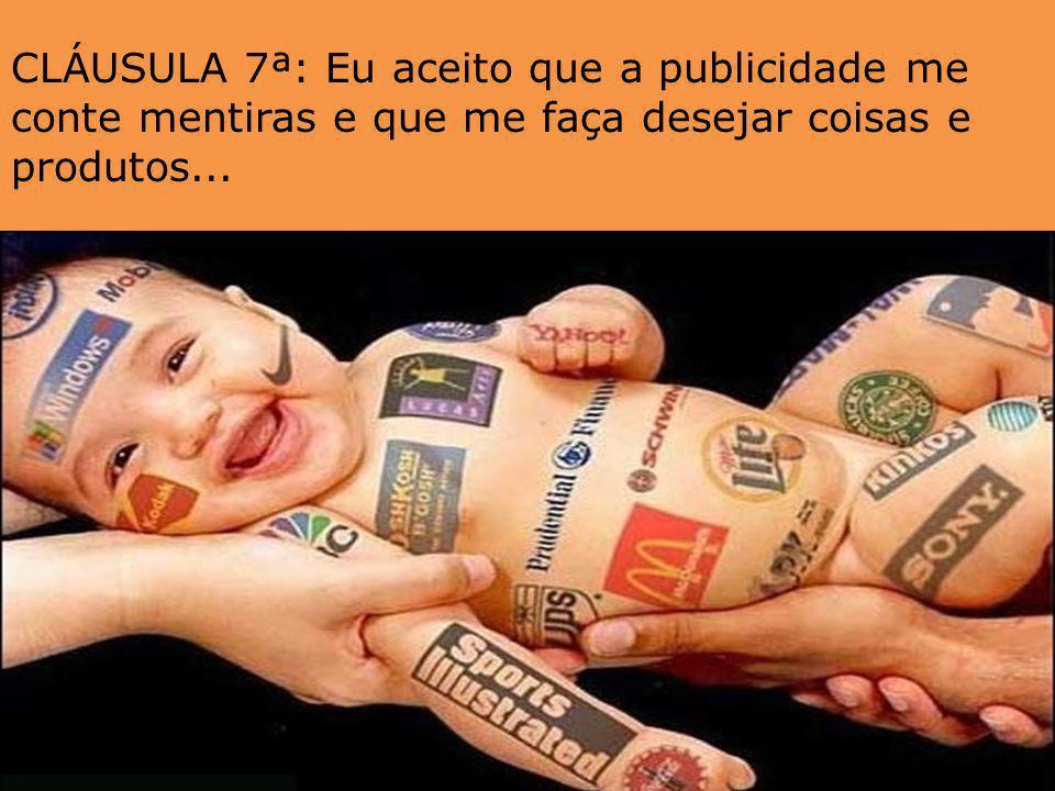 CLÁUSULA 7ª: Eu aceito que a publicidade me conte mentiras e que me faça desejar coisas e produtos...