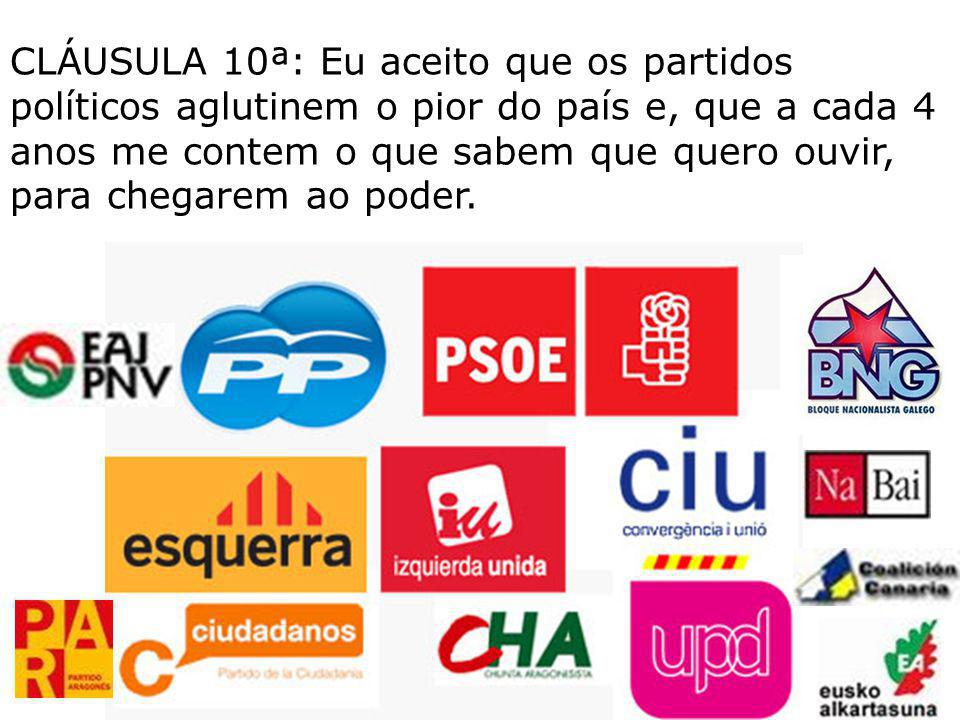 CLÁUSULA 10ª: Eu aceito que os partidos políticos aglutinem o pior do país e, que a cada 4 anos me contem o que sabem que quero ouvir, para chegarem ao poder.