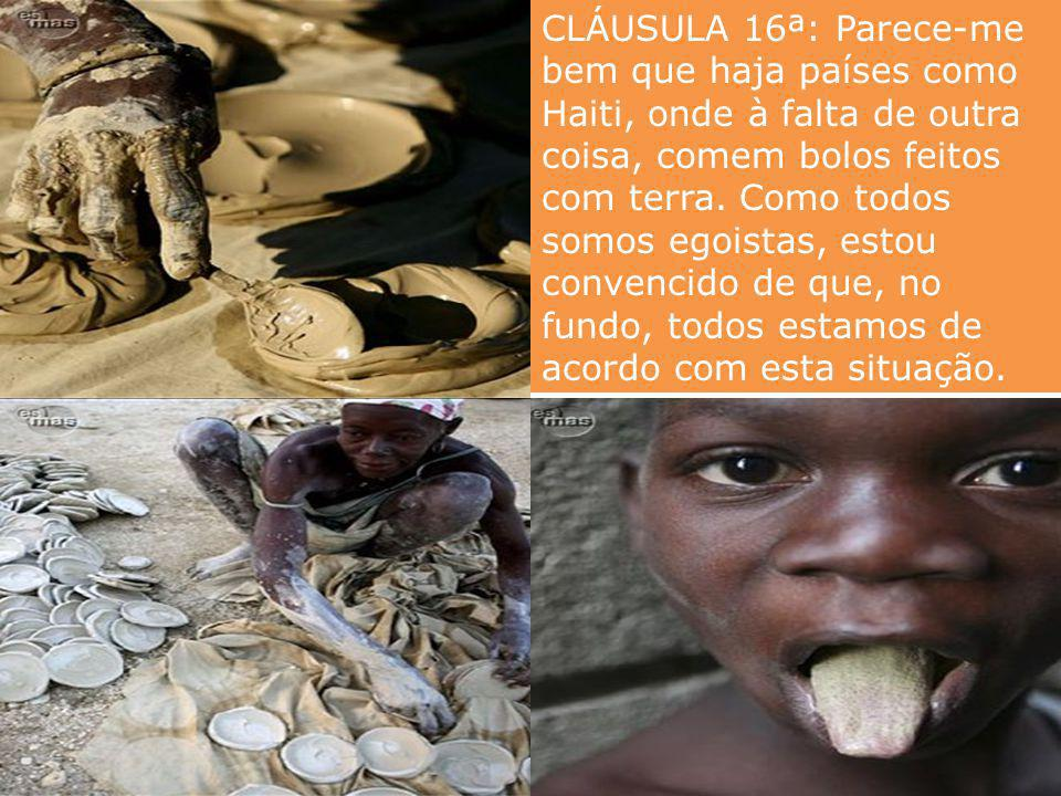 CLÁUSULA 16ª: Parece-me bem que haja países como Haiti, onde à falta de outra coisa, comem bolos feitos com terra.