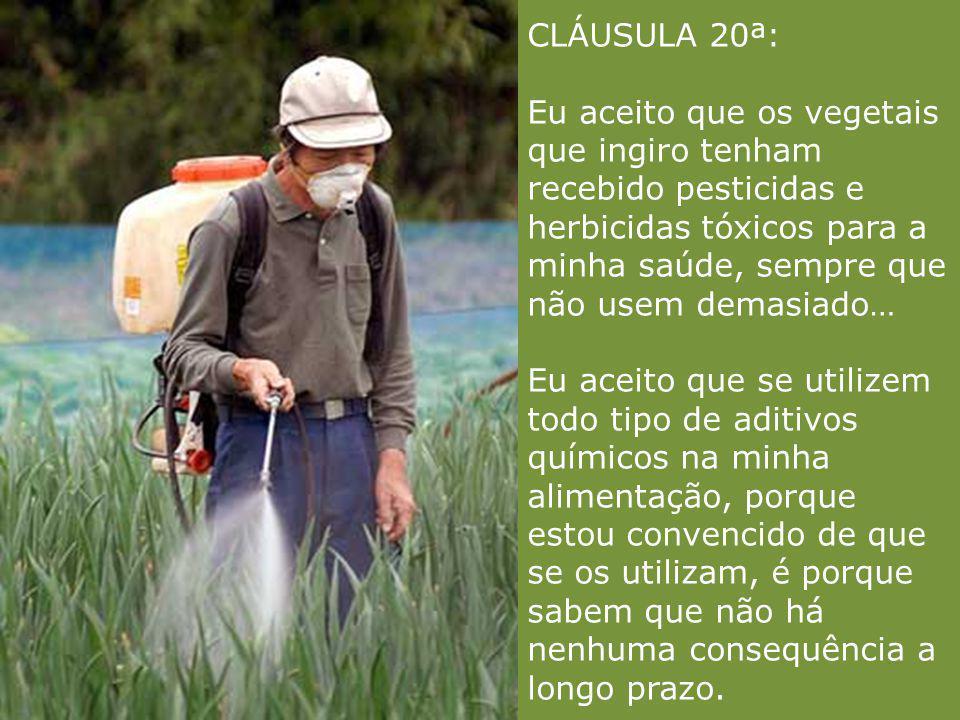 CLÁUSULA 20ª: Eu aceito que os vegetais que ingiro tenham recebido pesticidas e herbicidas tóxicos para a minha saúde, sempre que não usem demasiado… Eu aceito que se utilizem todo tipo de aditivos químicos na minha alimentação, porque estou convencido de que se os utilizam, é porque sabem que não há nenhuma consequência a longo prazo.