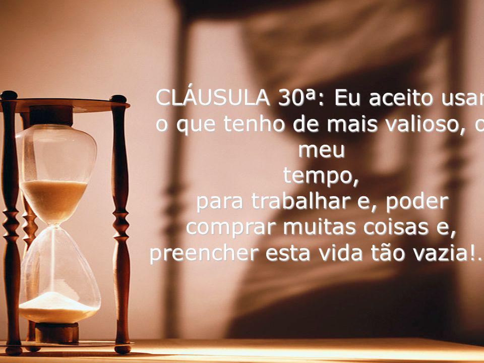 CLÁUSULA 30ª: Eu aceito usar o que tenho de mais valioso, o meu tempo, para trabalhar e, poder comprar muitas coisas e, preencher esta vida tão vazia!…