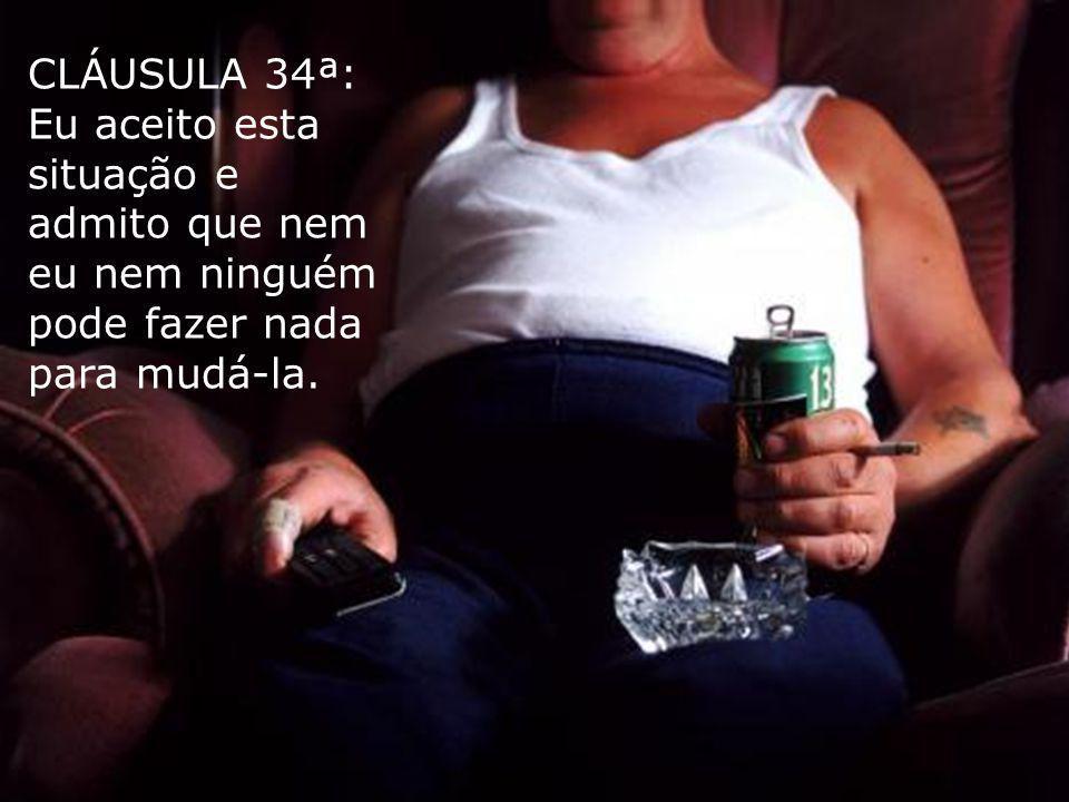 CLÁUSULA 34ª: Eu aceito esta situação e admito que nem eu nem ninguém pode fazer nada para mudá-la.
