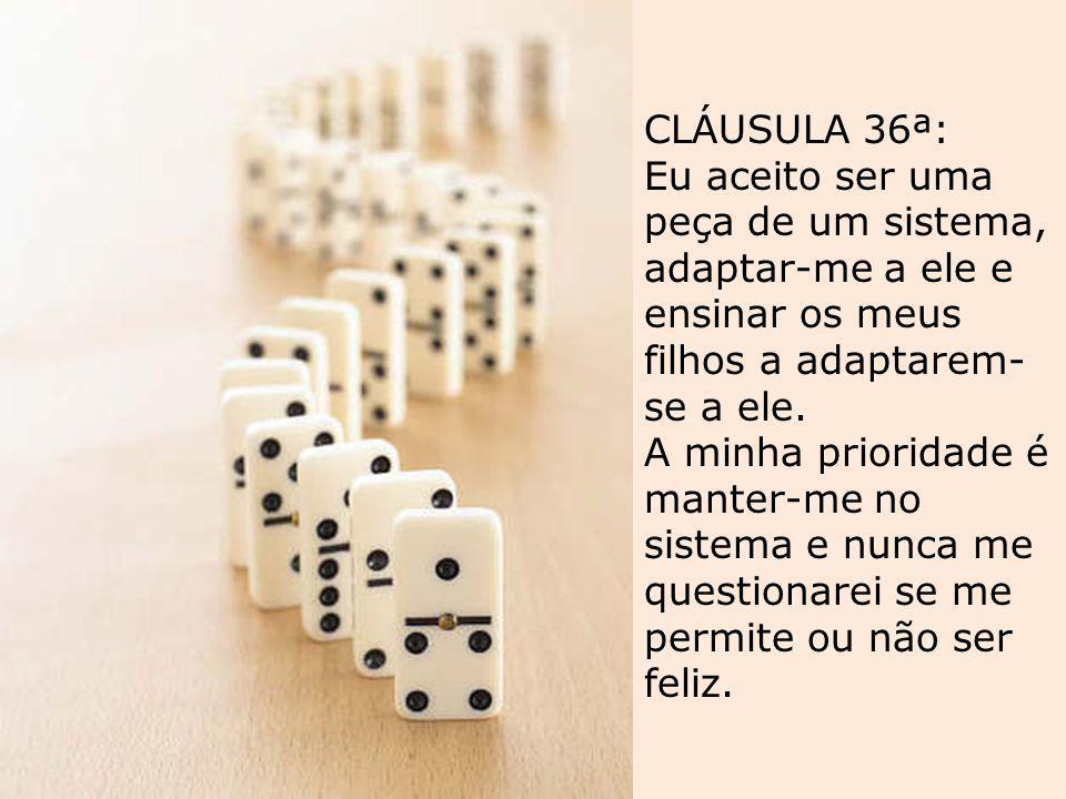 CLÁUSULA 36ª: Eu aceito ser uma peça de um sistema, adaptar-me a ele e ensinar os meus filhos a adaptarem-se a ele.