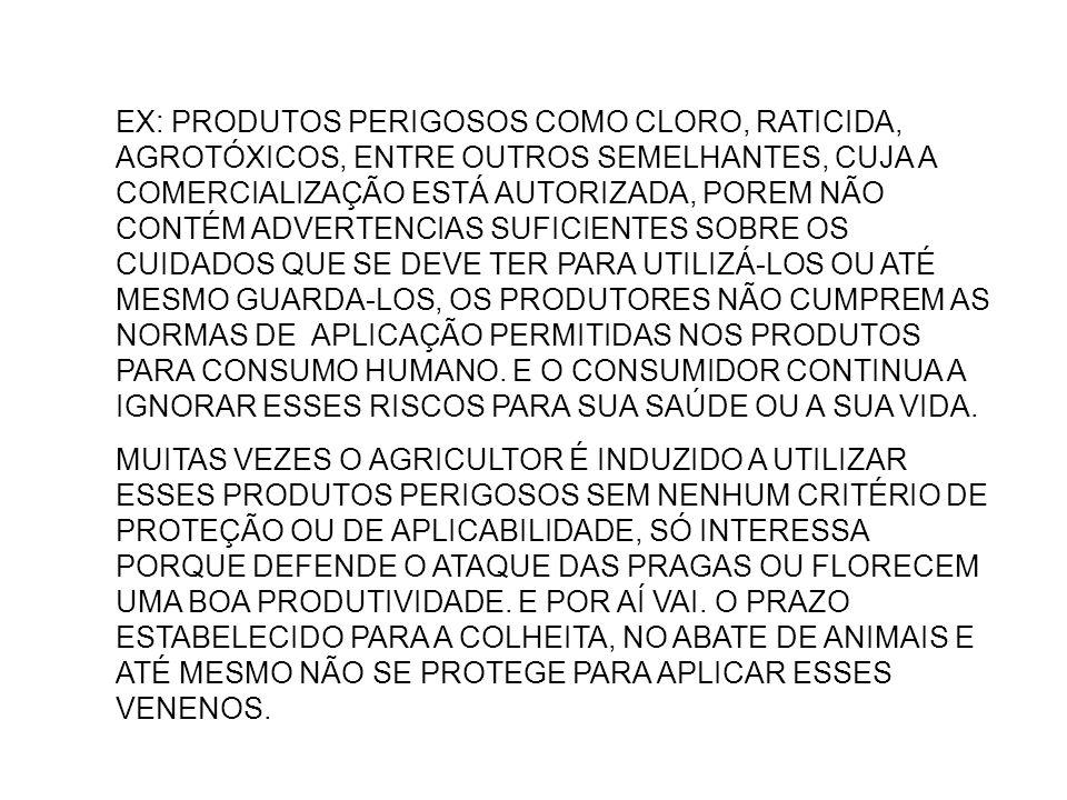 EX: PRODUTOS PERIGOSOS COMO CLORO, RATICIDA, AGROTÓXICOS, ENTRE OUTROS SEMELHANTES, CUJA A COMERCIALIZAÇÃO ESTÁ AUTORIZADA, POREM NÃO CONTÉM ADVERTENCIAS SUFICIENTES SOBRE OS CUIDADOS QUE SE DEVE TER PARA UTILIZÁ-LOS OU ATÉ MESMO GUARDA-LOS, OS PRODUTORES NÃO CUMPREM AS NORMAS DE APLICAÇÃO PERMITIDAS NOS PRODUTOS PARA CONSUMO HUMANO. E O CONSUMIDOR CONTINUA A IGNORAR ESSES RISCOS PARA SUA SAÚDE OU A SUA VIDA.