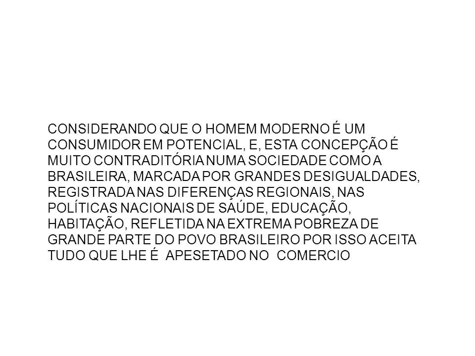 CONSIDERANDO QUE O HOMEM MODERNO É UM CONSUMIDOR EM POTENCIAL, E, ESTA CONCEPÇÃO É MUITO CONTRADITÓRIA NUMA SOCIEDADE COMO A BRASILEIRA, MARCADA POR GRANDES DESIGUALDADES, REGISTRADA NAS DIFERENÇAS REGIONAIS, NAS POLÍTICAS NACIONAIS DE SAÚDE, EDUCAÇÃO, HABITAÇÃO, REFLETIDA NA EXTREMA POBREZA DE GRANDE PARTE DO POVO BRASILEIRO POR ISSO ACEITA TUDO QUE LHE É APESETADO NO COMERCIO