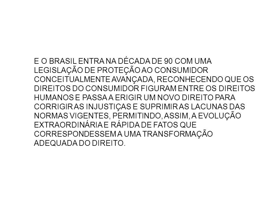 E O BRASIL ENTRA NA DÉCADA DE 90 COM UMA LEGISLAÇÃO DE PROTEÇÃO AO CONSUMIDOR CONCEITUALMENTE AVANÇADA, RECONHECENDO QUE OS DIREITOS DO CONSUMIDOR FIGURAM ENTRE OS DIREITOS HUMANOS E PASSA A ERIGIR UM NOVO DIREITO PARA CORRIGIR AS INJUSTIÇAS E SUPRIMIR AS LACUNAS DAS NORMAS VIGENTES, PERMITINDO, ASSIM, A EVOLUÇÃO EXTRAORDINÁRIA E RÁPIDA DE FATOS QUE CORRESPONDESSEM A UMA TRANSFORMAÇÃO ADEQUADA DO DIREITO.