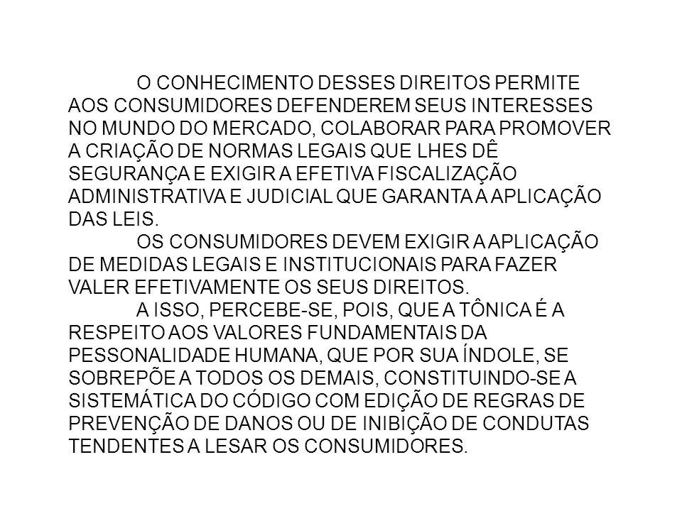 O CONHECIMENTO DESSES DIREITOS PERMITE AOS CONSUMIDORES DEFENDEREM SEUS INTERESSES NO MUNDO DO MERCADO, COLABORAR PARA PROMOVER A CRIAÇÃO DE NORMAS LEGAIS QUE LHES DÊ SEGURANÇA E EXIGIR A EFETIVA FISCALIZAÇÃO ADMINISTRATIVA E JUDICIAL QUE GARANTA A APLICAÇÃO DAS LEIS.