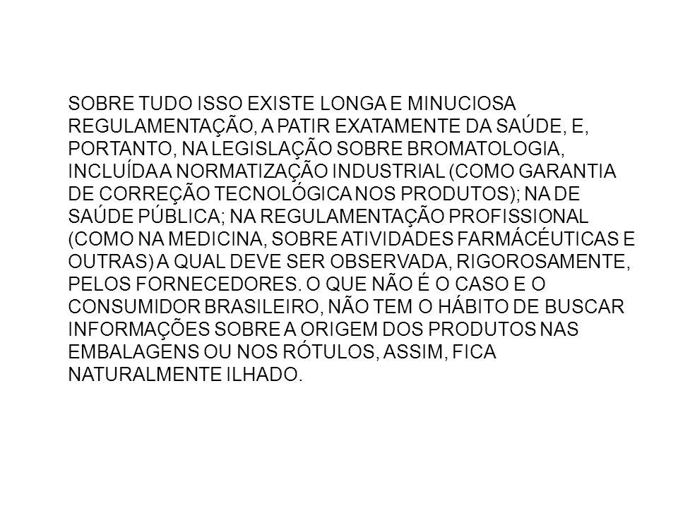 SOBRE TUDO ISSO EXISTE LONGA E MINUCIOSA REGULAMENTAÇÃO, A PATIR EXATAMENTE DA SAÚDE, E, PORTANTO, NA LEGISLAÇÃO SOBRE BROMATOLOGIA, INCLUÍDA A NORMATIZAÇÃO INDUSTRIAL (COMO GARANTIA DE CORREÇÃO TECNOLÓGICA NOS PRODUTOS); NA DE SAÚDE PÚBLICA; NA REGULAMENTAÇÃO PROFISSIONAL (COMO NA MEDICINA, SOBRE ATIVIDADES FARMÁCÉUTICAS E OUTRAS) A QUAL DEVE SER OBSERVADA, RIGOROSAMENTE, PELOS FORNECEDORES.