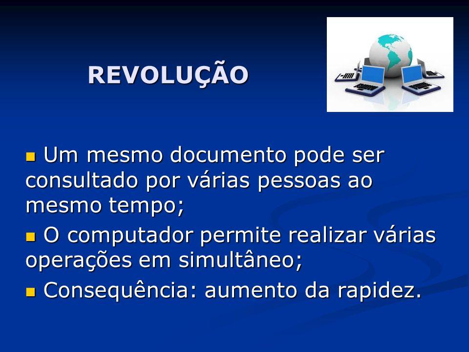 REVOLUÇÃO Um mesmo documento pode ser consultado por várias pessoas ao mesmo tempo; O computador permite realizar várias operações em simultâneo;