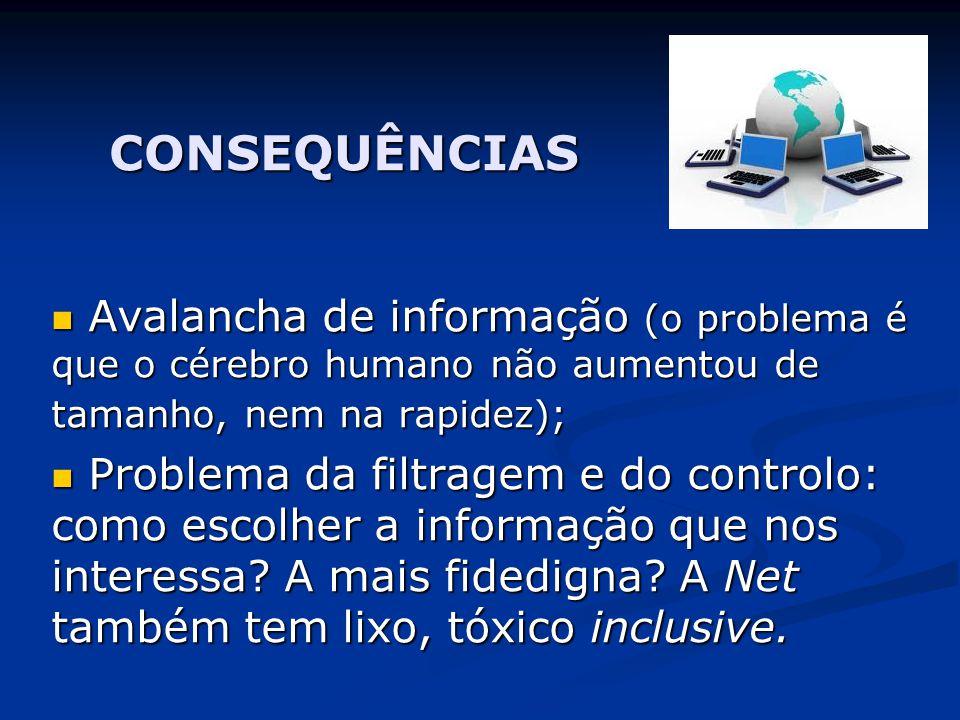 CONSEQUÊNCIAS Avalancha de informação (o problema é que o cérebro humano não aumentou de tamanho, nem na rapidez);
