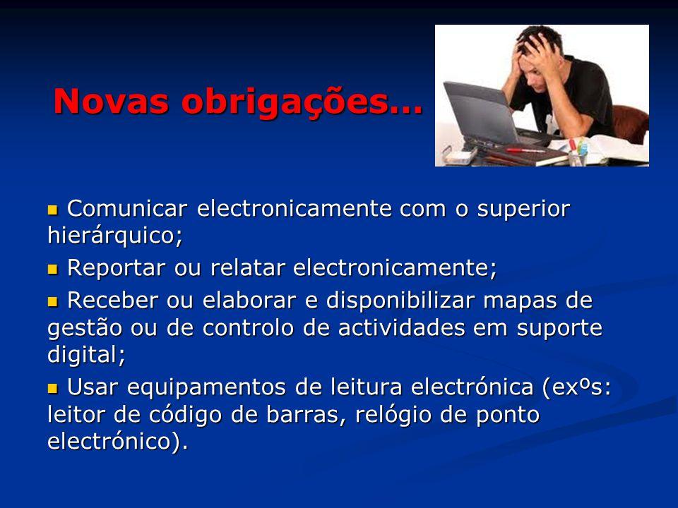 Novas obrigações… Comunicar electronicamente com o superior hierárquico; Reportar ou relatar electronicamente;