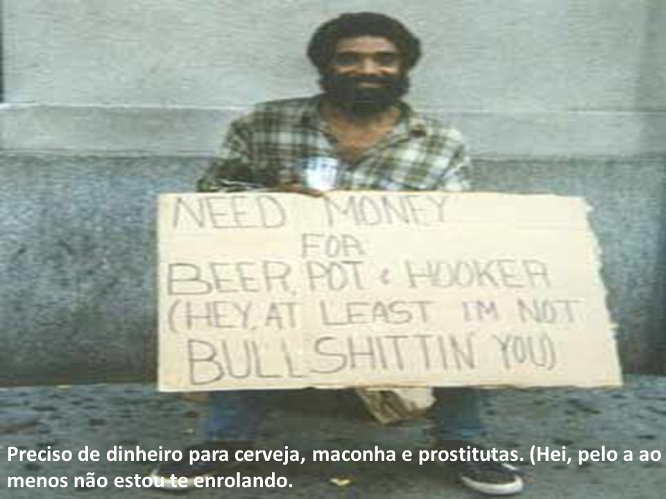 Preciso de dinheiro para cerveja, maconha e prostitutas