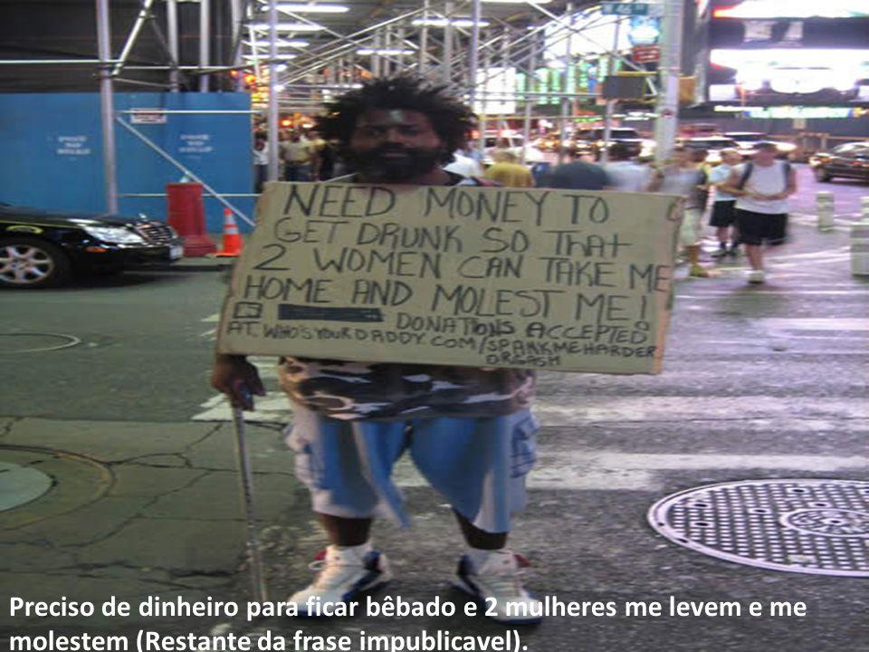 Preciso de dinheiro para ficar bêbado e 2 mulheres me levem e me molestem (Restante da frase impublicavel).