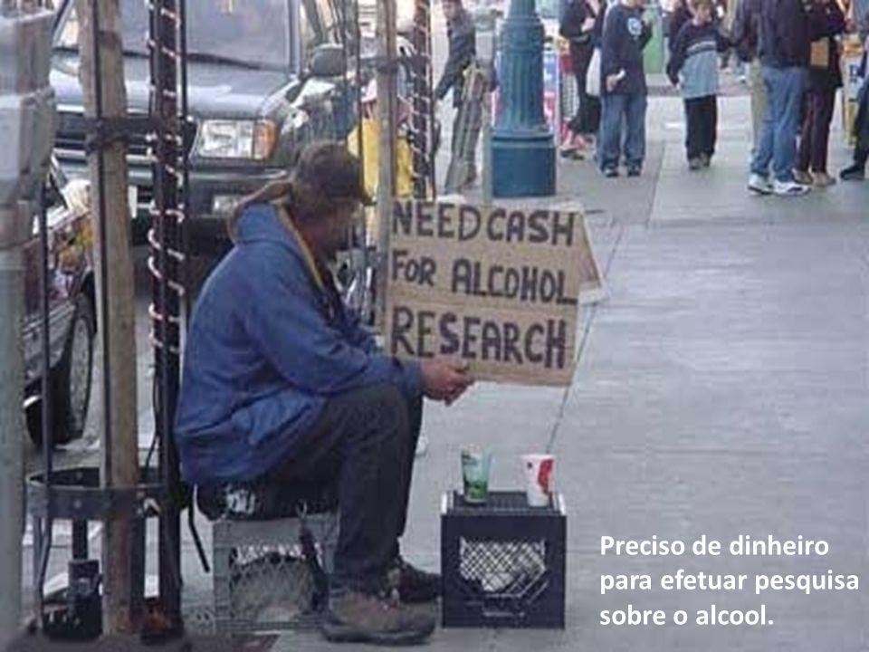 Preciso de dinheiro para efetuar pesquisa sobre o alcool.