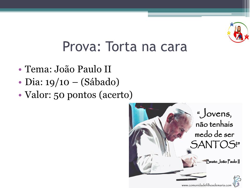 Prova: Torta na cara Tema: João Paulo II Dia: 19/10 – (Sábado)