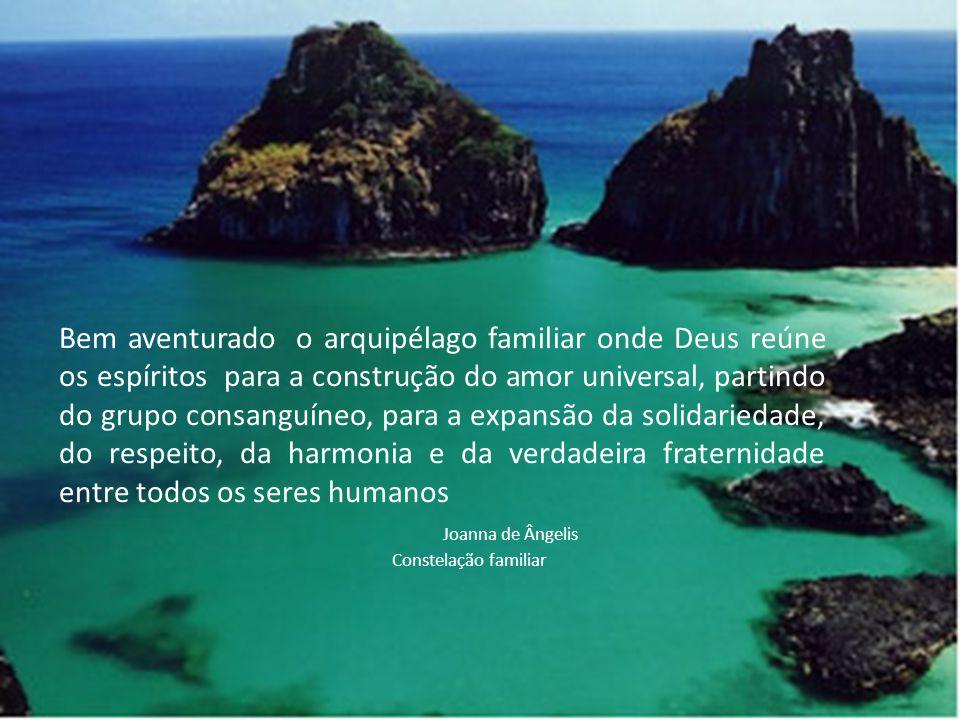 Bem aventurado o arquipélago familiar onde Deus reúne os espíritos para a construção do amor universal, partindo do grupo consanguíneo, para a expansão da solidariedade, do respeito, da harmonia e da verdadeira fraternidade entre todos os seres humanos