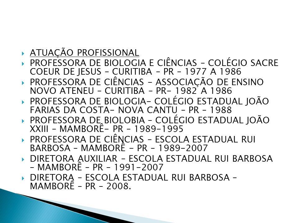 ATUAÇÃO PROFISSIONAL PROFESSORA DE BIOLOGIA E CIÊNCIAS – COLÉGIO SACRE COEUR DE JESUS – CURITIBA – PR – 1977 A 1986.