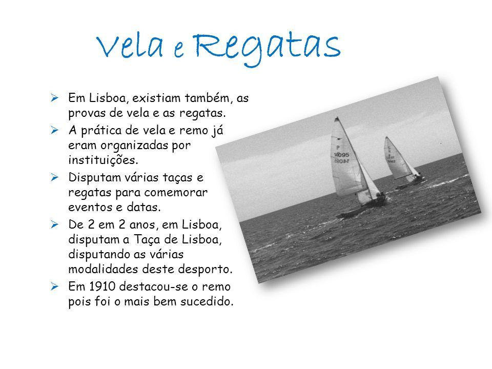 Vela e Regatas Em Lisboa, existiam também, as provas de vela e as regatas. A prática de vela e remo já eram organizadas por instituições.