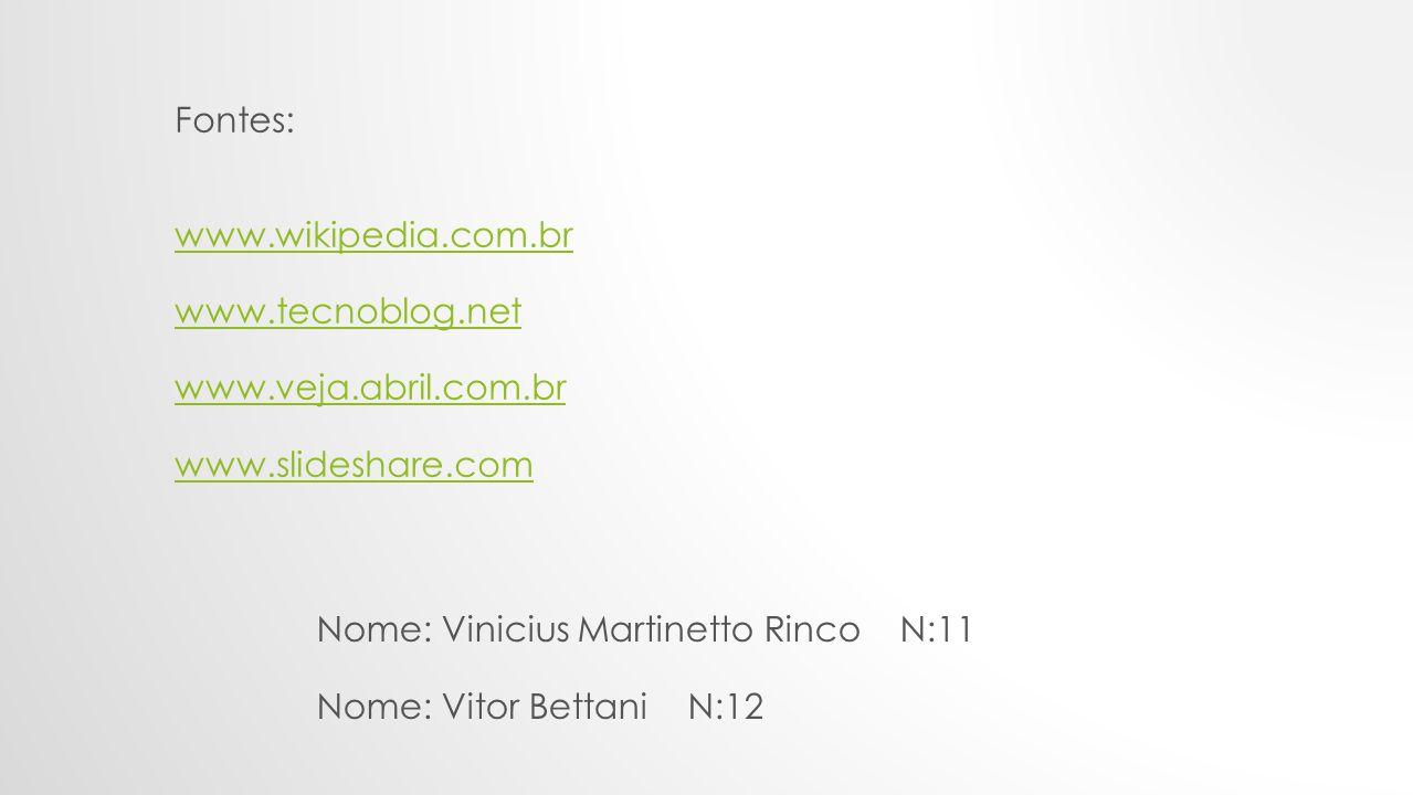 Fontes: www.wikipedia.com.br. www.tecnoblog.net. www.veja.abril.com.br. www.slideshare.com. Nome: Vinicius Martinetto Rinco N:11.