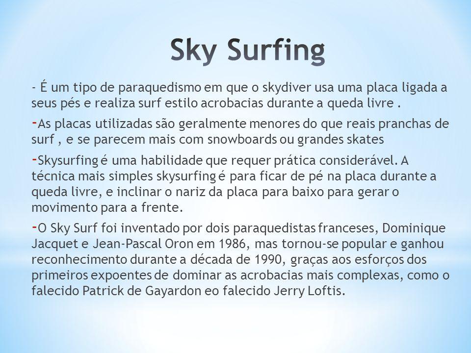 Sky Surfing - É um tipo de paraquedismo em que o skydiver usa uma placa ligada a seus pés e realiza surf estilo acrobacias durante a queda livre .