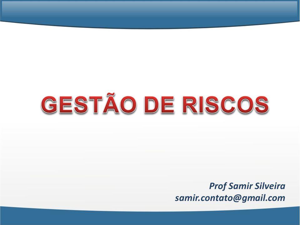 GESTÃO DE RISCOS Prof Samir Silveira samir.contato@gmail.com