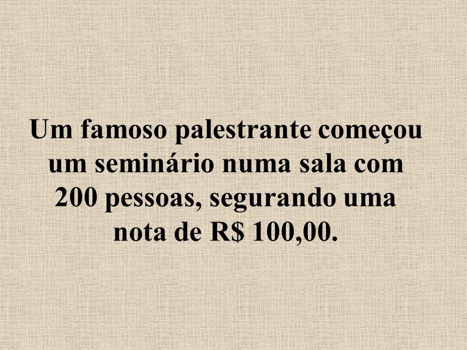 Um famoso palestrante começou um seminário numa sala com 200 pessoas, segurando uma nota de R$ 100,00.