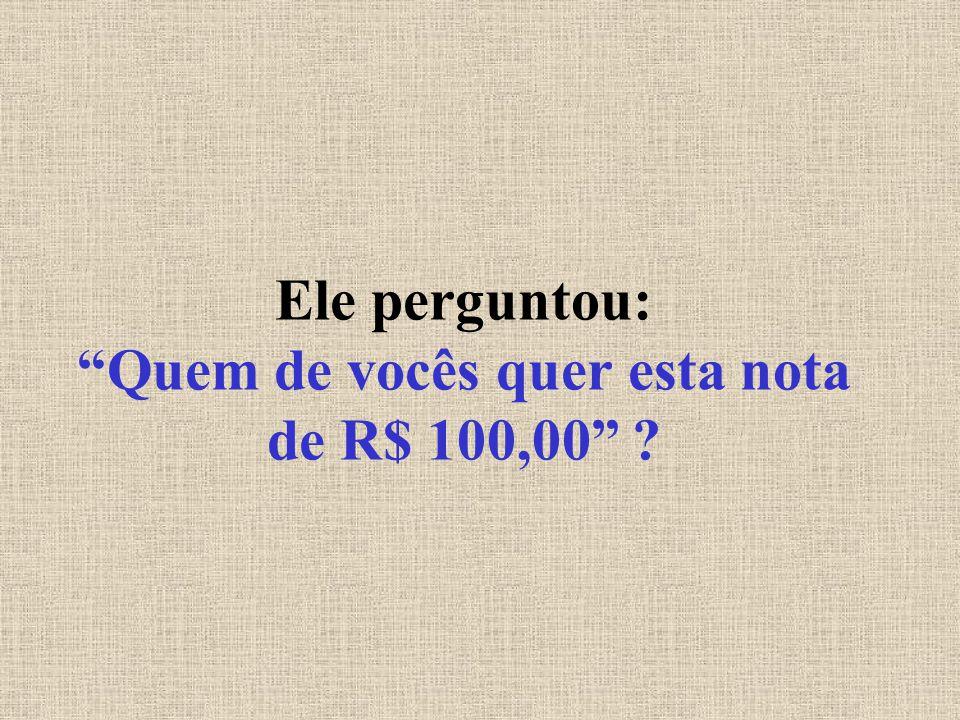 Ele perguntou: Quem de vocês quer esta nota de R$ 100,00