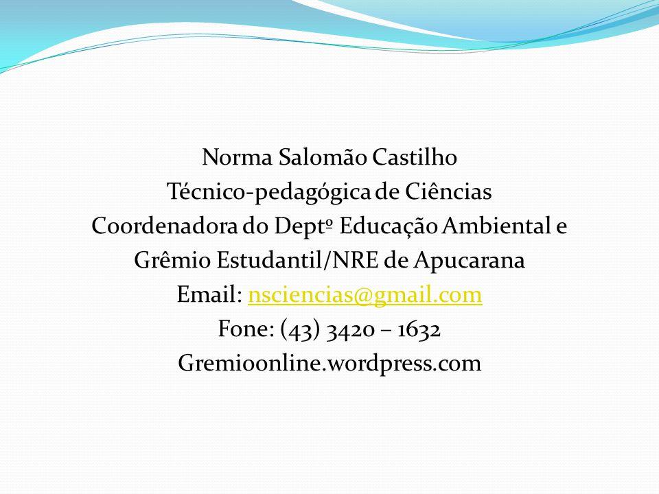 Norma Salomão Castilho Técnico-pedagógica de Ciências Coordenadora do Deptº Educação Ambiental e Grêmio Estudantil/NRE de Apucarana Email: nsciencias@gmail.com Fone: (43) 3420 – 1632 Gremioonline.wordpress.com