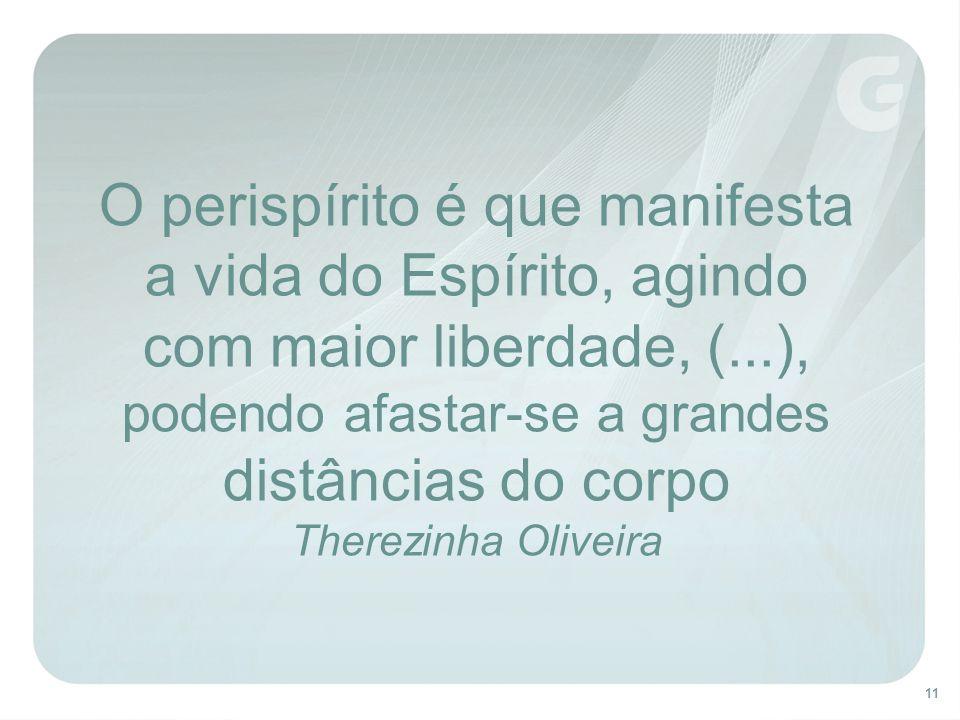 O perispírito é que manifesta a vida do Espírito, agindo com maior liberdade, (...), podendo afastar-se a grandes distâncias do corpo