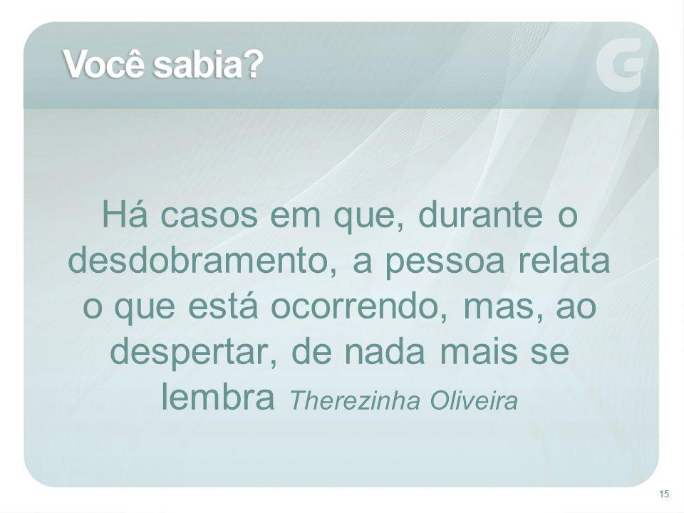 Há casos em que, durante o desdobramento, a pessoa relata o que está ocorrendo, mas, ao despertar, de nada mais se lembra Therezinha Oliveira