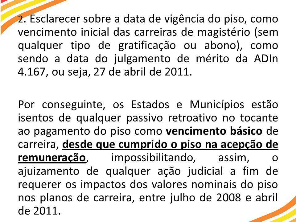 2. Esclarecer sobre a data de vigência do piso, como vencimento inicial das carreiras de magistério (sem qualquer tipo de gratificação ou abono), como sendo a data do julgamento de mérito da ADIn 4.167, ou seja, 27 de abril de 2011.
