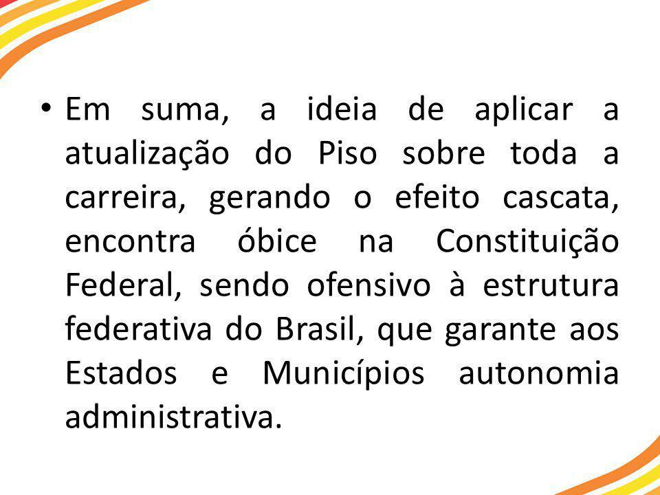 Em suma, a ideia de aplicar a atualização do Piso sobre toda a carreira, gerando o efeito cascata, encontra óbice na Constituição Federal, sendo ofensivo à estrutura federativa do Brasil, que garante aos Estados e Municípios autonomia administrativa.