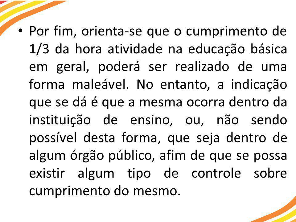 Por fim, orienta-se que o cumprimento de 1/3 da hora atividade na educação básica em geral, poderá ser realizado de uma forma maleável.