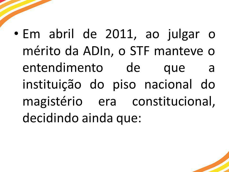 Em abril de 2011, ao julgar o mérito da ADIn, o STF manteve o entendimento de que a instituição do piso nacional do magistério era constitucional, decidindo ainda que: