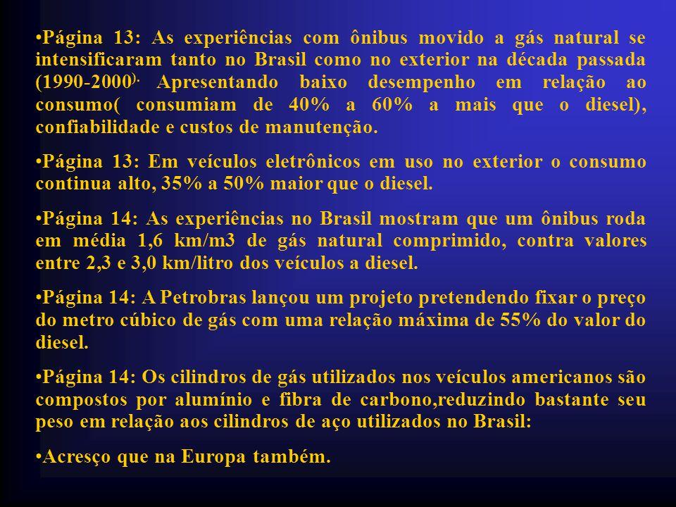 Página 13: As experiências com ônibus movido a gás natural se intensificaram tanto no Brasil como no exterior na década passada (1990-2000). Apresentando baixo desempenho em relação ao consumo( consumiam de 40% a 60% a mais que o diesel), confiabilidade e custos de manutenção.