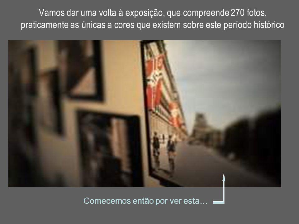 Vamos dar uma volta à exposição, que compreende 270 fotos, praticamente as únicas a cores que existem sobre este período histórico